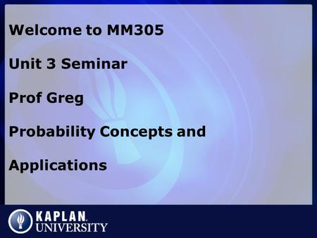 Welcome to MM305 Unit 3 Seminar Prof Greg Probability Concepts and Applications.