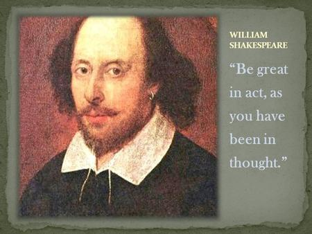 """Be great in act, as you have been in thought."". Born on April 23, 1564 Born in Stratford, England Married Anne Hathaway when he was 18 and she was 26."