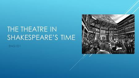 "THE THEATRE IN SHAKESPEARE'S TIME ENG1D1. ORIGINS  The first proper theater opened in 1567 – ""The Red Lion""  Most plays were performed in a courtyard."