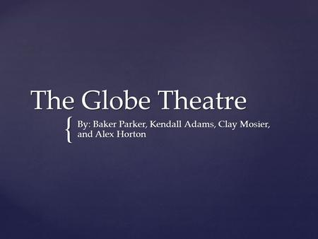 { The Globe Theatre By: Baker Parker, Kendall Adams, Clay Mosier, and Alex Horton.