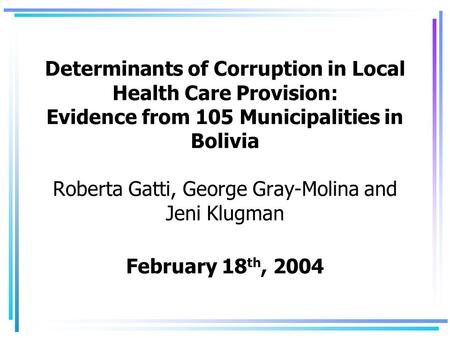 Determinants of Corruption in Local Health Care Provision: Evidence from 105 Municipalities in Bolivia Roberta Gatti, George Gray-Molina and Jeni Klugman.