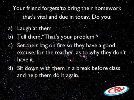 "Your friend forgets to bring their homework that's vital and due in today. Do you: a)Laugh at them b)Tell them ""That's your problem"" c)Set their bag on."