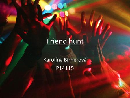 Friend hunt Karolína Birnerová P14115. You and your best friend have decided, that you want to go and have fun. You are both 18, but whereas your mother.
