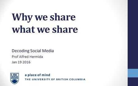 Why we share what we share Decoding Social Media Prof Alfred Hermida Jan 19 2016.