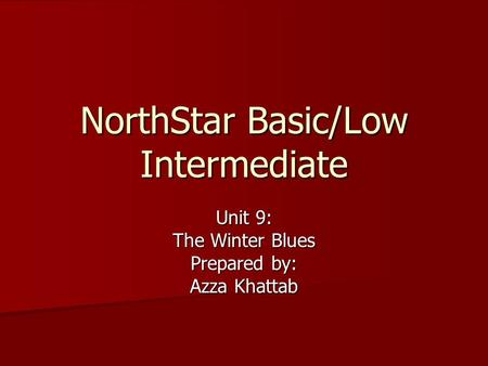 NorthStar Basic/Low Intermediate Unit 9: The Winter Blues Prepared by: Azza Khattab.