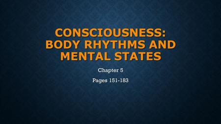 CONSCIOUSNESS: BODY RHYTHMS AND MENTAL STATES Chapter 5 Pages 151-183.