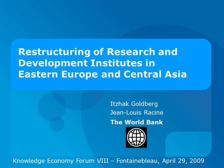 Itzhak Goldberg Jean-Louis Racine The World Bank Restructuring of Research and Development Institutes in Eastern Europe and Central Asia Knowledge Economy.