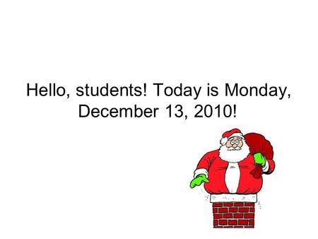Hello, students! Today is Monday, December 13, 2010!