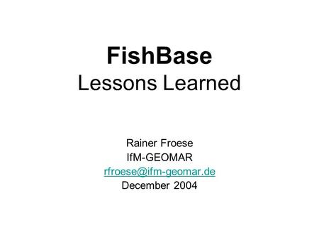 FishBase Lessons Learned Rainer Froese IfM-GEOMAR December 2004.