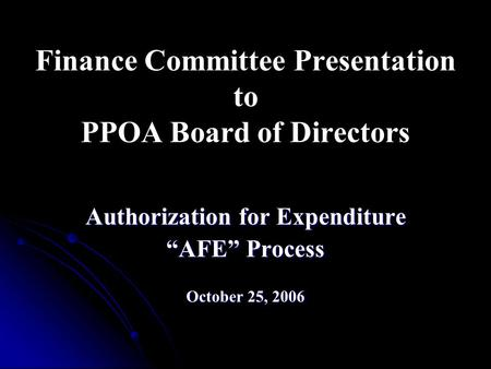 "Finance Committee Presentation to PPOA Board of Directors Authorization for Expenditure ""AFE"" Process October 25, 2006."