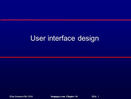 ©Ian Sommerville 2004bzupages.com. Chapter 16 Slide 1 User interface design.