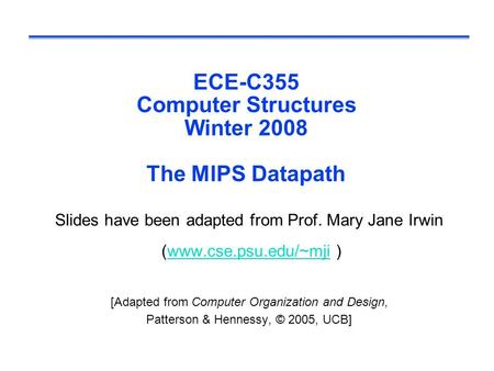 ECE-C355 Computer Structures Winter 2008 The MIPS Datapath Slides have been adapted from Prof. Mary Jane Irwin (www.cse.psu.edu/~mji )www.cse.psu.edu/~mji.