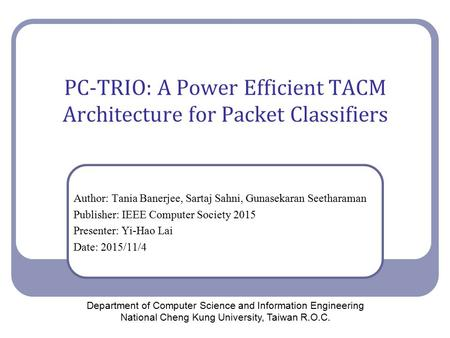 PC-TRIO: A Power Efficient TACM Architecture for Packet Classifiers Author: Tania Banerjee, Sartaj Sahni, Gunasekaran Seetharaman Publisher: IEEE Computer.