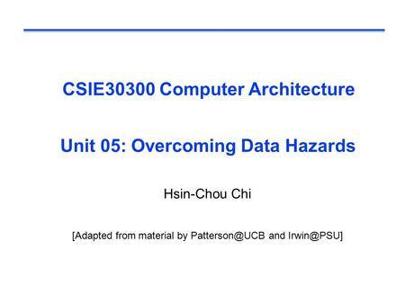CSIE30300 Computer Architecture Unit 05: Overcoming Data Hazards Hsin-Chou Chi [Adapted from material by and
