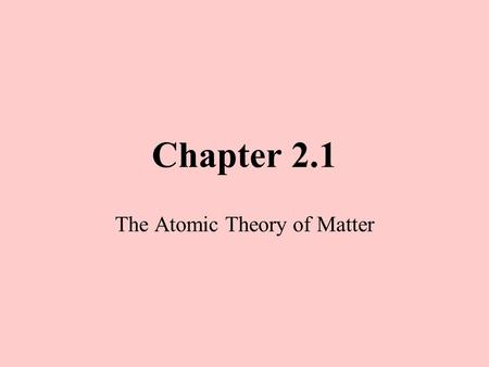 Chapter 2.1 The Atomic Theory of Matter. The History of the Atom Greek philosophers in 450 BC Atomos- invisible particles Plato and Aristotle No invisible.