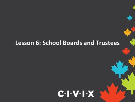 Lesson 6: School Boards and Trustees. School Boards School boards are responsible for operating schools and providing education to students in their region.