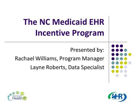 The NC Medicaid EHR Incentive Program Presented by: Rachael Williams, Program Manager Layne Roberts, Data Specialist.