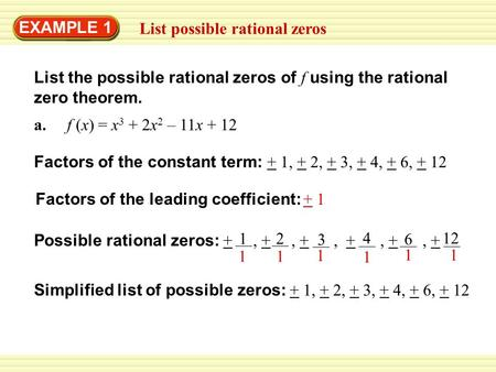 EXAMPLE 1 List possible rational zeros List the possible rational zeros of f using the rational zero theorem. a. f (x) = x 3 + 2x 2 – 11x + 12 Factors.