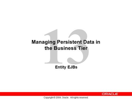 13 Copyright © 2004, Oracle. All rights reserved. Managing Persistent Data in the Business Tier Entity EJBs.