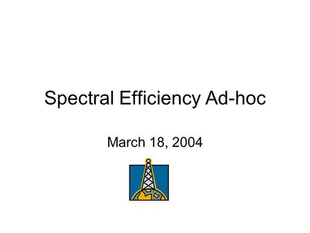 Spectral Efficiency Ad-hoc March 18, 2004. Status and Continuation The ad-hoc group will meet again Thursday, March 19, 2004 at 7:00 am In preparation.