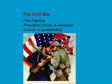 The Civil War -The Fighting -President Lincoln is reelected -Lincoln is assassinated NEXT.