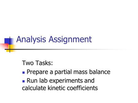 Analysis Assignment Two Tasks: Prepare a partial mass balance Run lab experiments and calculate kinetic coefficients.