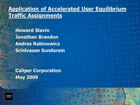 Application of Accelerated User Equilibrium Traffic Assignments Howard Slavin Jonathan Brandon Andres Rabinowicz Srinivasan Sundaram Caliper Corporation.