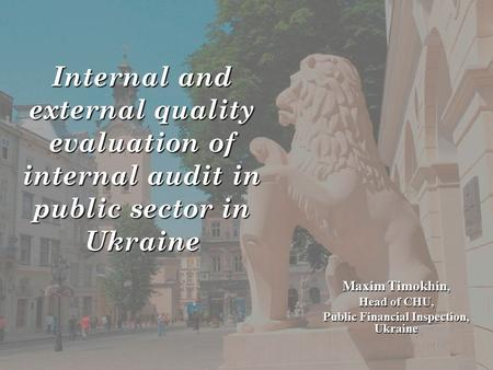 Internal and external quality evaluation of internal audit in public sector in Ukraine Maxim Timokhin, Head of CHU, Public Financial Inspection, Ukraine.