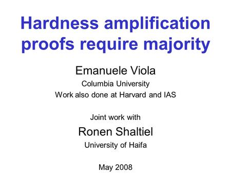 Hardness amplification proofs require majority Emanuele Viola Columbia University Work also done at Harvard and IAS Joint work with Ronen Shaltiel University.