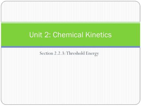 Section 2.2.3: Threshold Energy Unit 2: Chemical Kinetics.