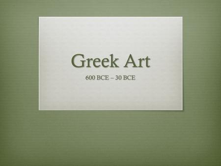 Greek Art 600 BCE – 30 BCE. Enduring Understanings  Characterized by a pantheon of gods  Studied chronologically, according to style changes  Idealization.