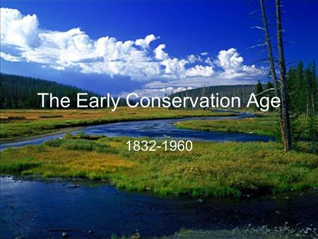 "The Early Conservation Age 1832-1960. Henry David Thoreau Wrote Life in the Woods, Walden Pond, and other ""nature novellas"" Early conservationist To get."