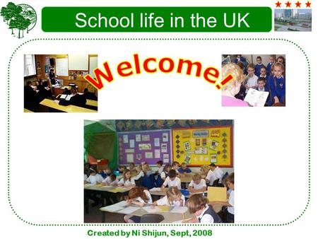 Created by Ni Shijun, Sept, 2008 School life in the UK.