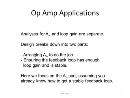 Op Amp Applications 1EEE 3308 Analyses for A ∞ and loop gain are separate. Design breaks down into two parts: - Arranging A ∞ to do the job - Ensuring.