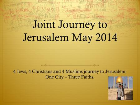 Joint Journey to Jerusalem May 2014 4 Jews, 4 Christians and 4 Muslims journey to Jerusalem: One City – Three Faiths.