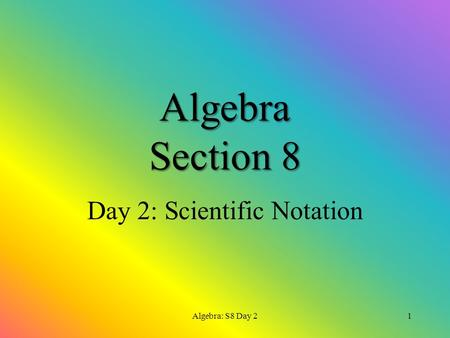 Algebra Section 8 Day 2: Scientific Notation Algebra: S8 Day 21.
