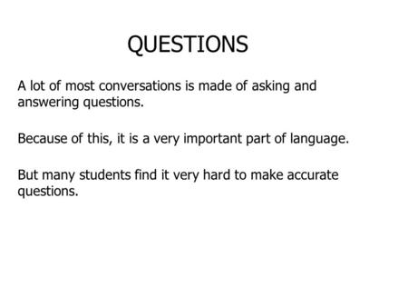 QUESTIONS A lot of most conversations is made of asking and answering questions. Because of this, it is a very important part of language. But many students.