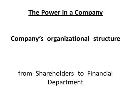 The Power in a Company Company's organizational structure from Shareholders to Financial Department.