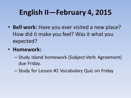 English II—February 4, 2015 Bell work: Have you ever visited a new place? How did it make you feel? Was it what you expected? Homework: – Study Island.