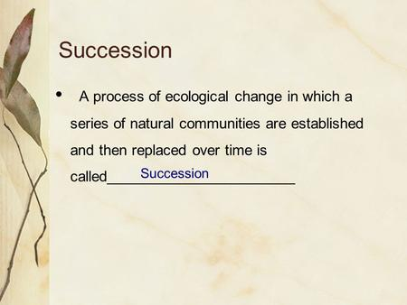 Succession A process of ecological change in which a series of natural communities are established and then replaced over time is called_______________________.