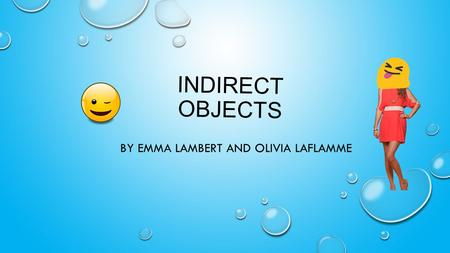 INDIRECT OBJECTS BY EMMA LAMBERT AND OLIVIA LAFLAMME.