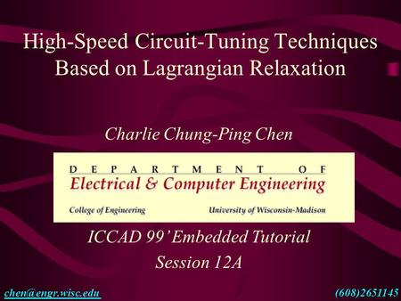 High-Speed Circuit-Tuning Techniques Based on Lagrangian Relaxation Charlie Chung-Ping Chen ICCAD <strong>99</strong>' Embedded Tutorial Session 12A
