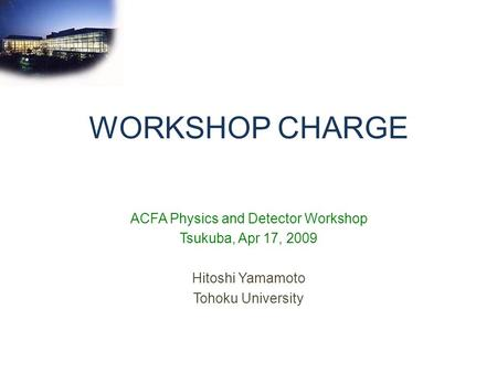 WORKSHOP CHARGE ACFA Physics and Detector Workshop Tsukuba, Apr 17, 2009 Hitoshi Yamamoto Tohoku University.