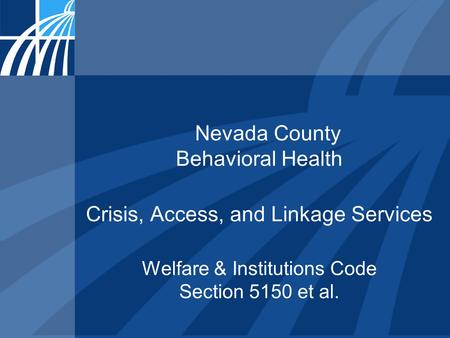 Nevada County Behavioral Health Crisis, Access, and Linkage Services Welfare & Institutions Code Section 5150 et al.