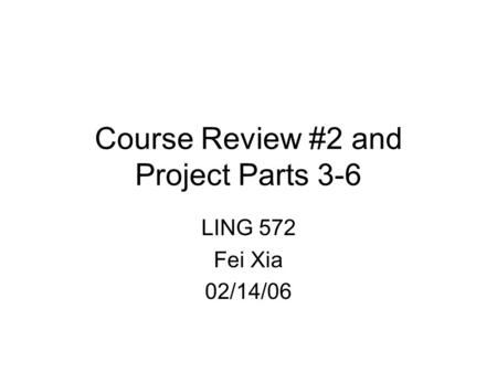Course Review #2 and Project Parts 3-6 LING 572 Fei Xia 02/14/06.