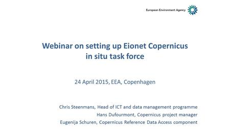 24 April 2015, EEA, Copenhagen Chris Steenmans, Head of ICT and data management programme Hans Dufourmont, Copernicus project manager Eugenija Schuren,