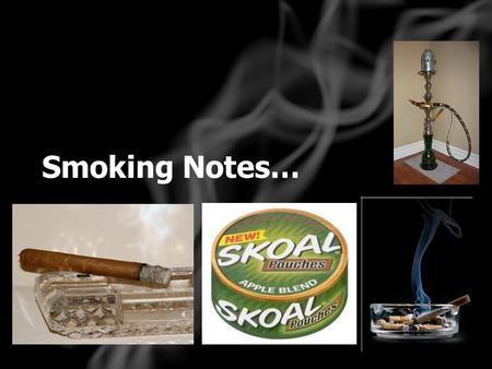 Smoking Notes…. Tobacco Fun Facts: #1 cause of preventable death More than 4,000 chemicals At least 70 are cancer causing Fresh, processed and smoke contains.
