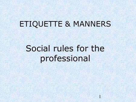 1 <strong>ETIQUETTE</strong> & MANNERS Social rules for the professional.