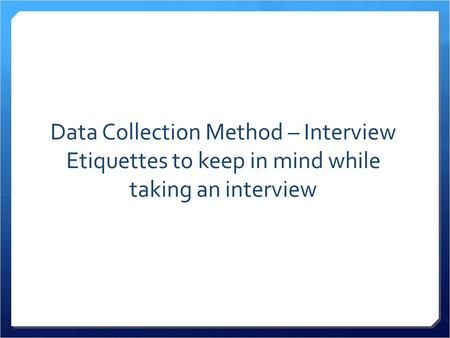 Data Collection Method – Interview Etiquettes to keep in mind while taking an interview.
