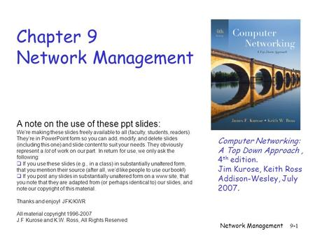 Network Management 9-1 Chapter 9 Network Management A note on the use of these ppt slides: We're making these slides freely available to all (faculty,
